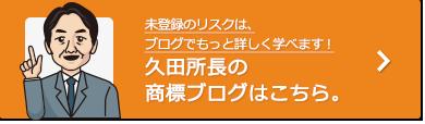 未登録のリスクは、ブログでもっと詳しく学べます!久田所長の商標ブログはこちら。